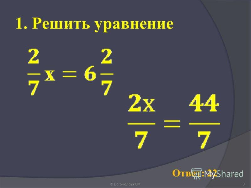 1. Решить уравнение 3© Богомолова ОМ Ответ: 22