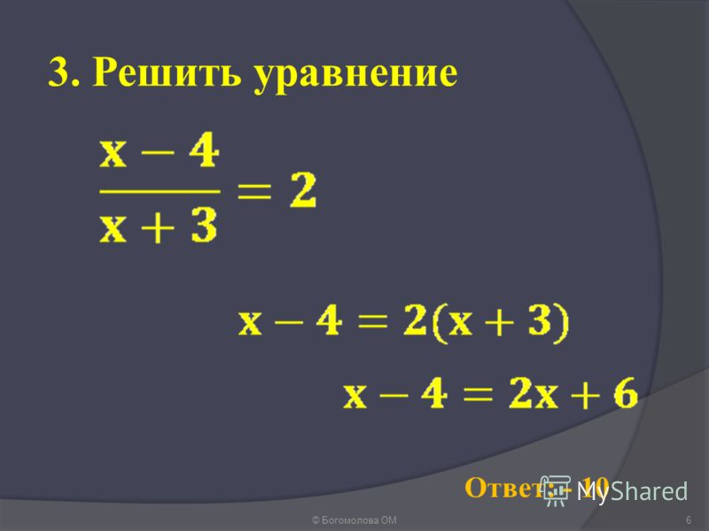 3. Решить уравнение © Богомолова ОМ6 Ответ: - 10
