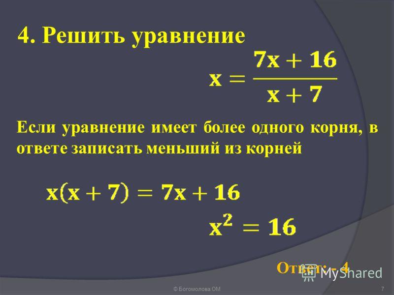 4. Решить уравнение © Богомолова ОМ7 Ответ: - 4 Если уравнение имеет более одного корня, в ответе записать меньший из корней