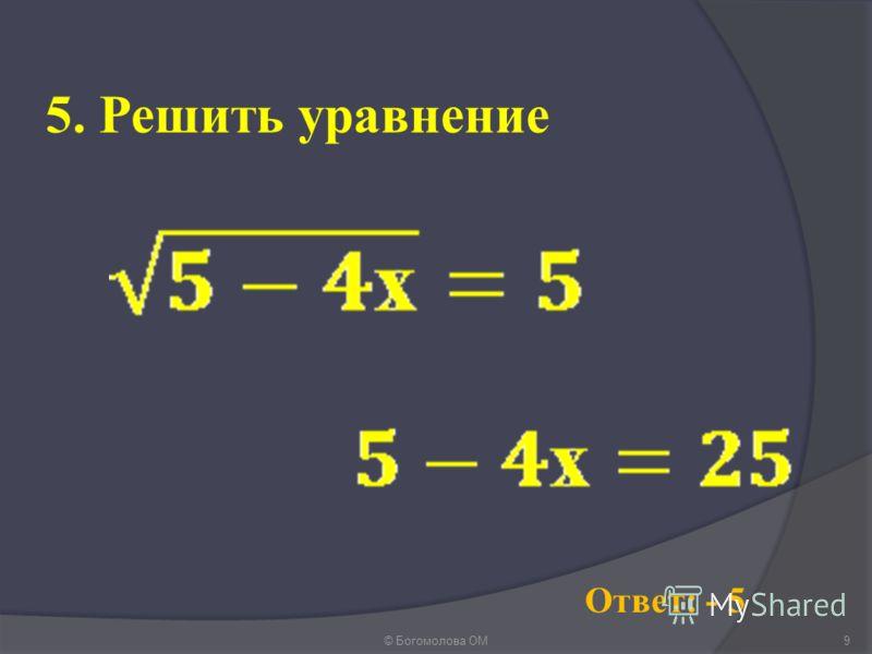 5. Решить уравнение © Богомолова ОМ9 Ответ: - 5