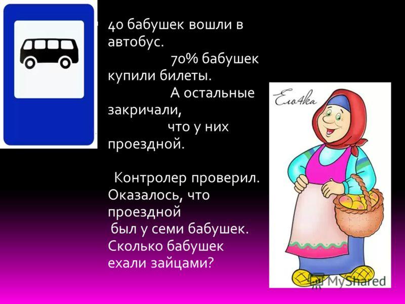 40 бабушек вошли в автобус. 70% бабушек купили билеты. А остальные закричали, что у них проездной. Контролер проверил. Оказалось, что проездной был у семи бабушек. Сколько бабушек ехали зайцами?