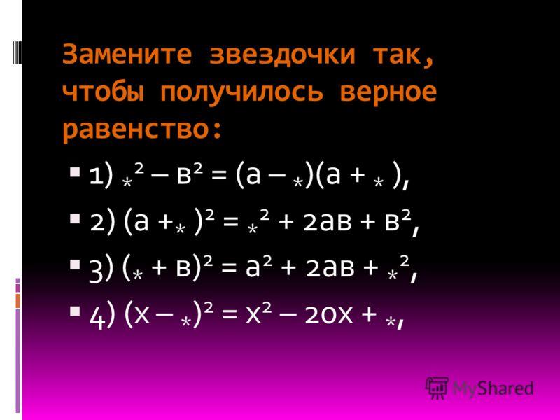 Замените звездочки так, чтобы получилось верное равенство: 1) * 2 – в 2 = (а – * )(а + * ), 2) (а + * ) 2 = * 2 + 2ав + в 2, 3) ( * + в) 2 = а 2 + 2ав + * 2, 4) (х – * ) 2 = х 2 – 20х + *,