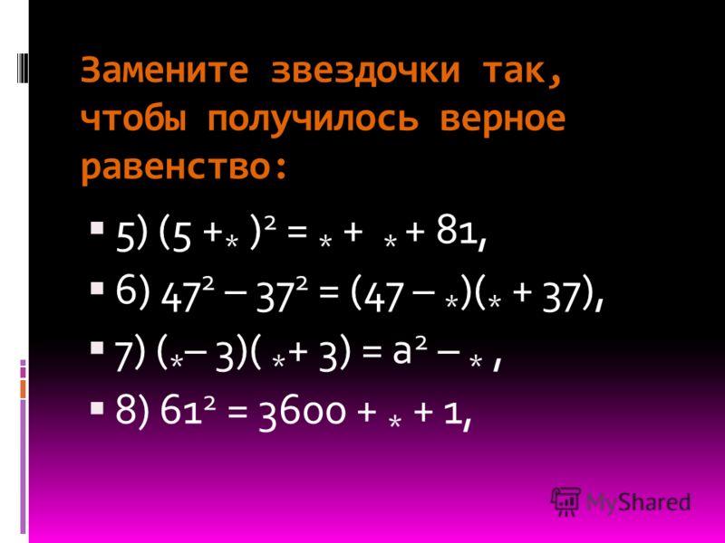 Замените звездочки так, чтобы получилось верное равенство: 5) (5 + * ) 2 = * + * + 81, 6) 47 2 – 37 2 = (47 – * )( * + 37), 7) ( * – 3)( * + 3) = a 2 – *, 8) 61 2 = 3600 + * + 1,