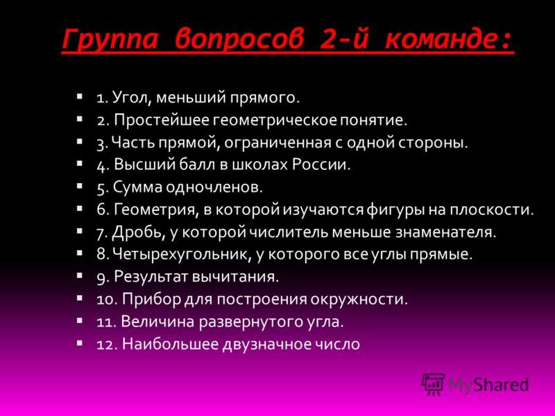 Группа вопросов 2-й команде: 1. Угол, меньший прямого. 2. Простейшее геометрическое понятие. 3. Часть прямой, ограниченная с одной стороны. 4. Высший балл в школах России. 5. Сумма одночленов. 6. Геометрия, в которой изучаются фигуры на плоскости. 7.