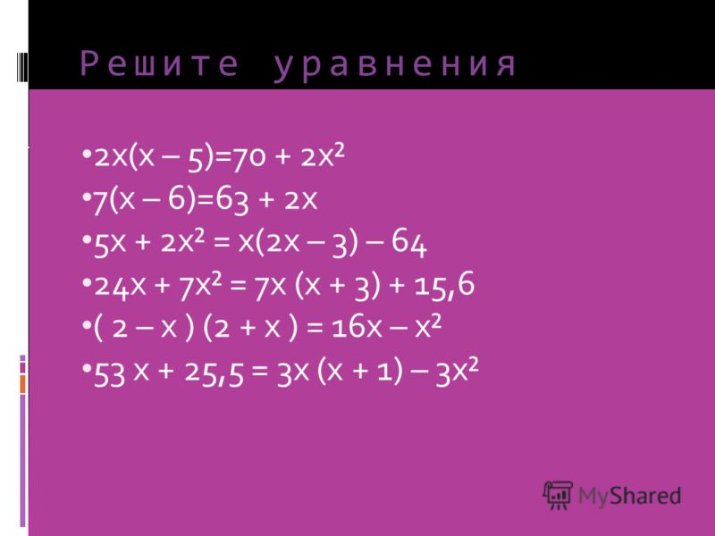 Решите уравнения 2х(х – 5)=70 + 2х² 7(х – 6)=63 + 2х 5х + 2х² = х(2х – 3) – 64 24х + 7х² = 7х (х + 3) + 15,6 ( 2 – х ) (2 + х ) = 16х – х² 53 х + 25,5 = 3х (х + 1) – 3х²
