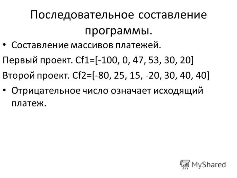 Последовательное составление программы. Составление массивов платежей. Первый проект. Cf1=[-100, 0, 47, 53, 30, 20] Второй проект. Cf2=[-80, 25, 15, -20, 30, 40, 40] Отрицательное число означает исходящий платеж.