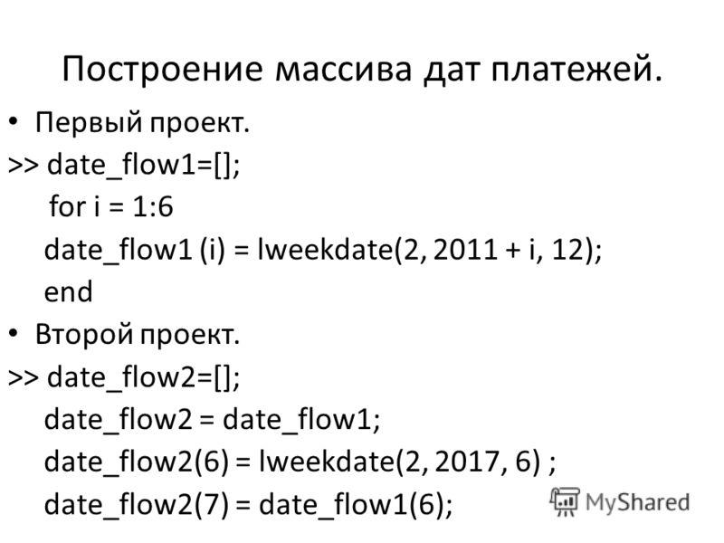 Построение массива дат платежей. Первый проект. >> date_flow1=[]; for i = 1:6 date_flow1 (i) = lweekdate(2, 2011 + i, 12); end Второй проект. >> date_flow2=[]; date_flow2 = date_flow1; date_flow2(6) = lweekdate(2, 2017, 6) ; date_flow2(7) = date_flow
