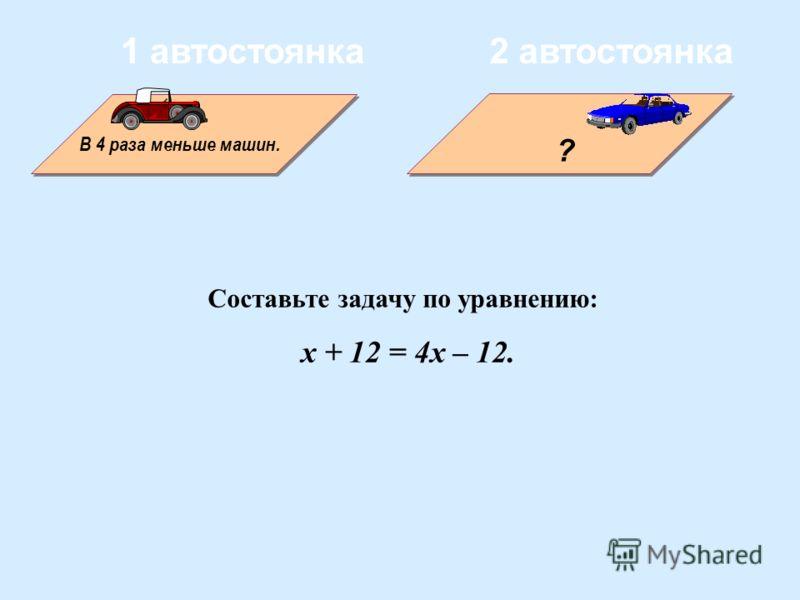 В 4 раза меньше машин. ? 1 автостоянка2 автостоянка Составьте задачу по уравнению: x + 12 = 4x – 12.