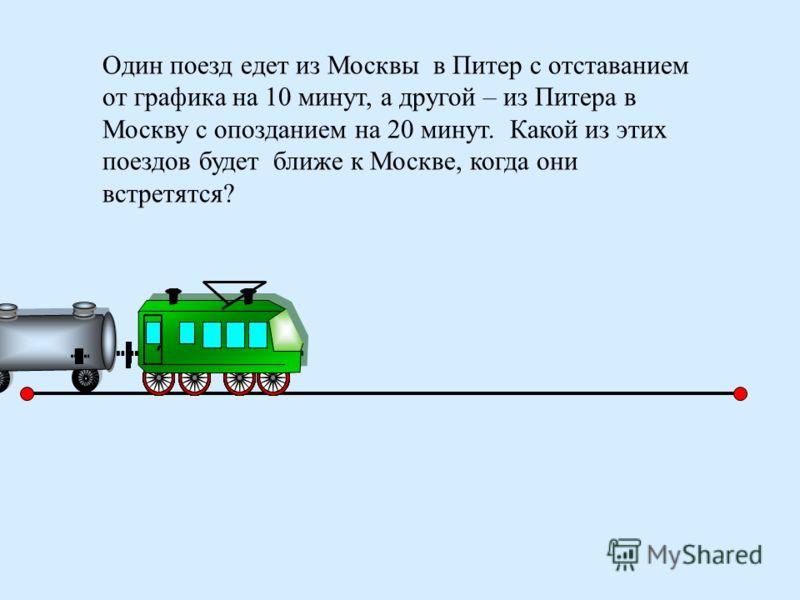 Один поезд едет из Москвы в Питер с отставанием от графика на 10 минут, а другой – из Питера в Москву с опозданием на 20 минут. Какой из этих поездов будет ближе к Москве, когда они встретятся?