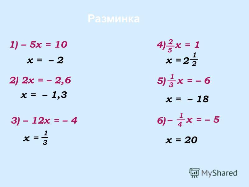 Разминка 1) – 5x = 10 2) 2x = – 2,6 x = – 2 x = – 1,3 3) – 12x = – 4 x = 3 1 x = – 18 x = 2 1 2 x = 20 x = – 5 4 1 – 6)6) x = – 6 3 1 5)5) x = 1 5 2 4)4)