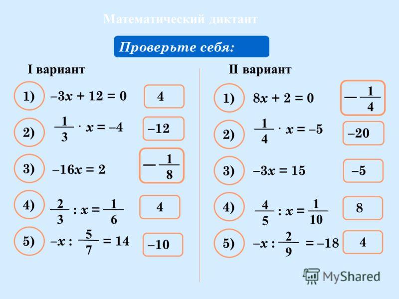 Математический диктант Решите уравнение: –3 х + 12 = 0 Проверьте себя: 4 1) –10 2) 4 3) –12–12 4) 5) –х : = 14 5757 1818 –16 x = 2 · х = –4 1313 1616 : х = 2323 II вариантI вариант 8 х + 2 = 0 –5 1) 4 2) 8 3) –20 4) 5) –х : = –18 2929 –3 x = 15 · х =