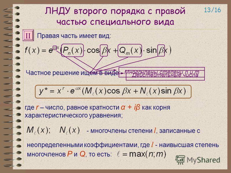 ЛНДУ второго порядка с правой частью специального вида 13/16 Правая часть имеет вид: Частное решение ищем в виде: где r – число, равное кратности α + iβ как корня характеристического уравнения; неопределенными коэффициентами, где l - наивысшая степен