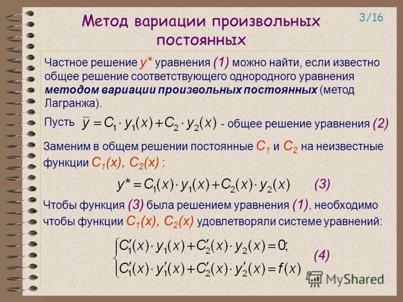 Метод вариации произвольных постоянных Частное решение у* уравнения (1) можно найти, если известно общее решение соответствующего однородного уравнения методом вариации произвольных постоянных (метод Лагранжа). 3/16 Пусть - общее решение уравнения (2