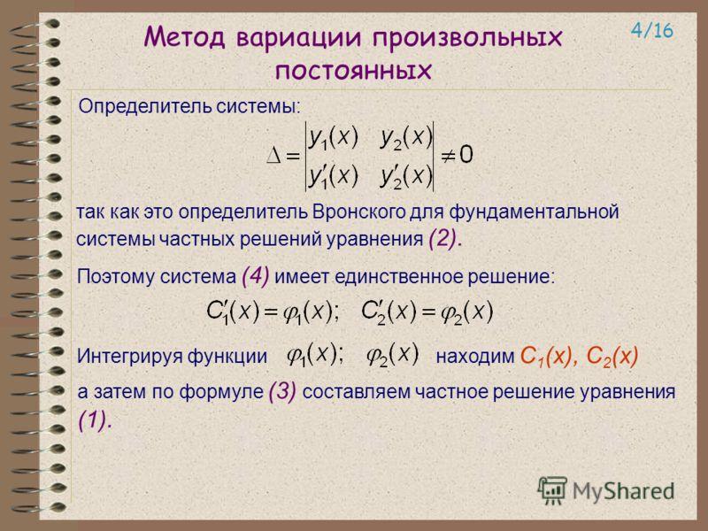 Метод вариации произвольных постоянных Определитель системы: 4/16 так как это определитель Вронского для фундаментальной системы частных решений уравнения (2). Поэтому система (4) имеет единственное решение: Интегрируя функции находим С 1 (х), С 2 (х