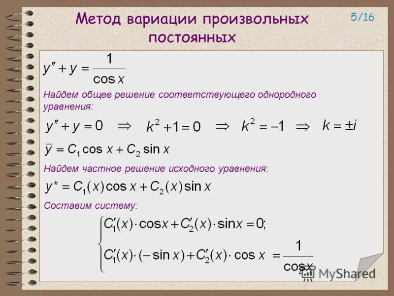 Метод вариации произвольных постоянных 5/16 Найдем общее решение соответствующего однородного уравнения: Найдем частное решение исходного уравнения: Составим систему: