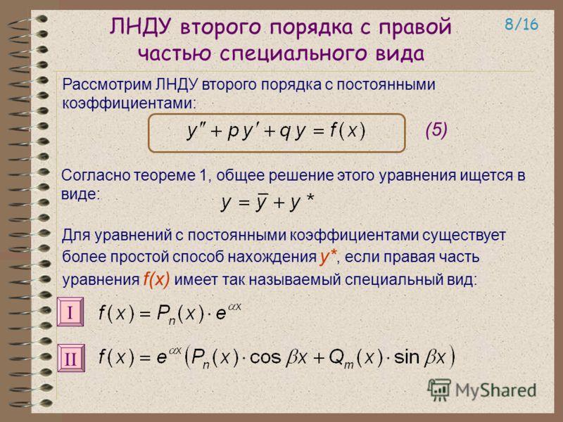 ЛНДУ второго порядка с правой частью специального вида Рассмотрим ЛНДУ второго порядка с постоянными коэффициентами: 8/16 (5) Согласно теореме 1, общее решение этого уравнения ищется в виде: Для уравнений с постоянными коэффициентами существует более