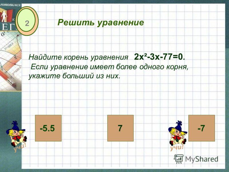-5.57-7 2 Решить уравнение Найдите корень уравнения 2х²-3х-77=0. Если уравнение имеет более одного корня, укажите больший из них. учи!