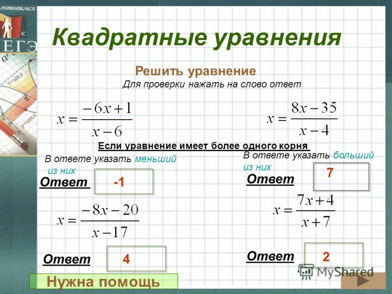 Квадратные уравнения Решить уравнение Ответ 7 Для проверки нажать на слово ответ Ответ 4 2 Если уравнение имеет более одного корня В ответе указать меньший из них В ответе указать больший из них Нужна помощь