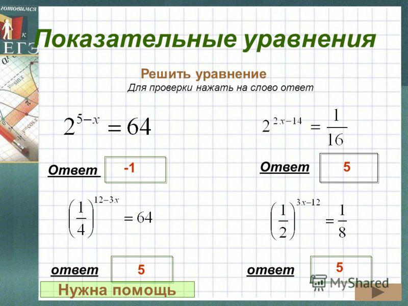 Показательные уравнения Решить уравнение Ответ 5 Для проверки нажать на слово ответ ответ 5 5 Нужна помощь