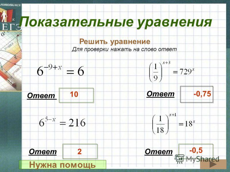 Показательные уравнения Решить уравнение Ответ 10 -0,75 Для проверки нажать на слово ответ Ответ 2 -0,5 Нужна помощь