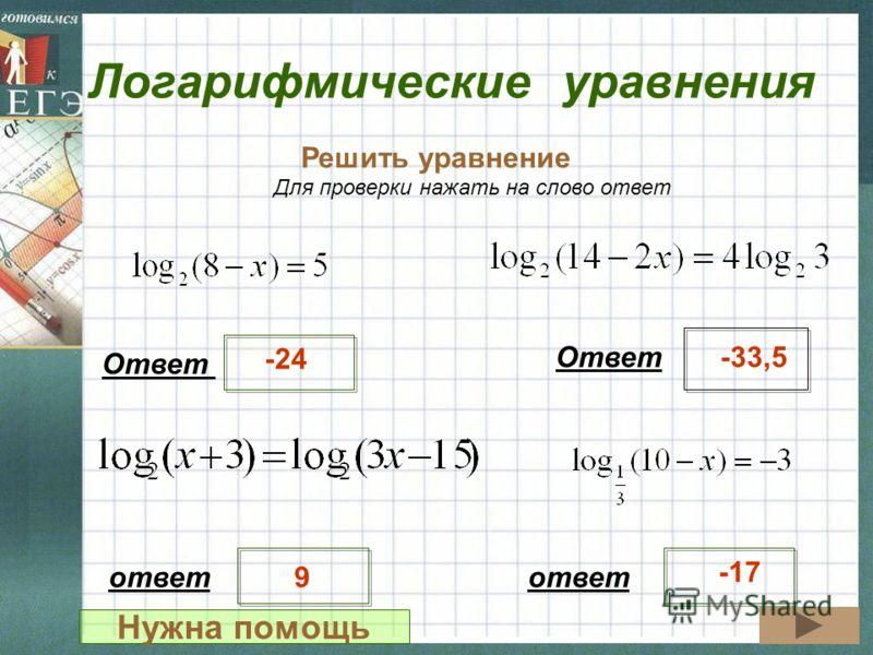 Логарифмические уравнения Решить уравнение Ответ -24 -33,5 Для проверки нажать на слово ответ ответ 9 -17 Нужна помощь