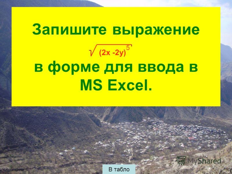 Запишите выражение в форме для ввода в MS Excel. В табло (2x -2y) 5