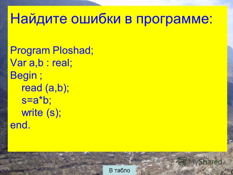 Найдите ошибки в программе: Program Ploshad; Var a,b : real; Begin ; read (a,b); s=a*b; write (s); end. В табло