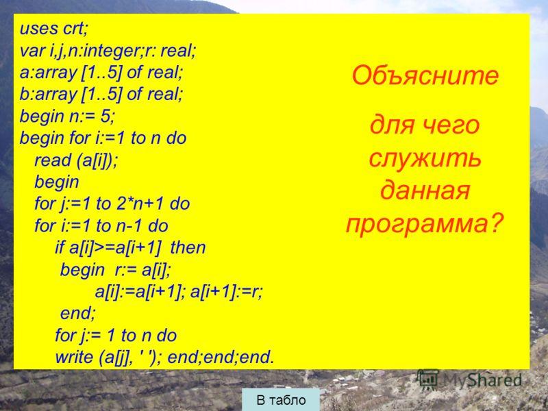 uses crt; var i,j,n:integer;r: real; a:array [1..5] of real; b:array [1..5] of real; begin n:= 5; begin for i:=1 to n do read (a[i]); begin for j:=1 to 2*n+1 do for i:=1 to n-1 do if a[i]>=a[i+1] then begin r:= a[i]; a[i]:=a[i+1]; a[i+1]:=r; end; for