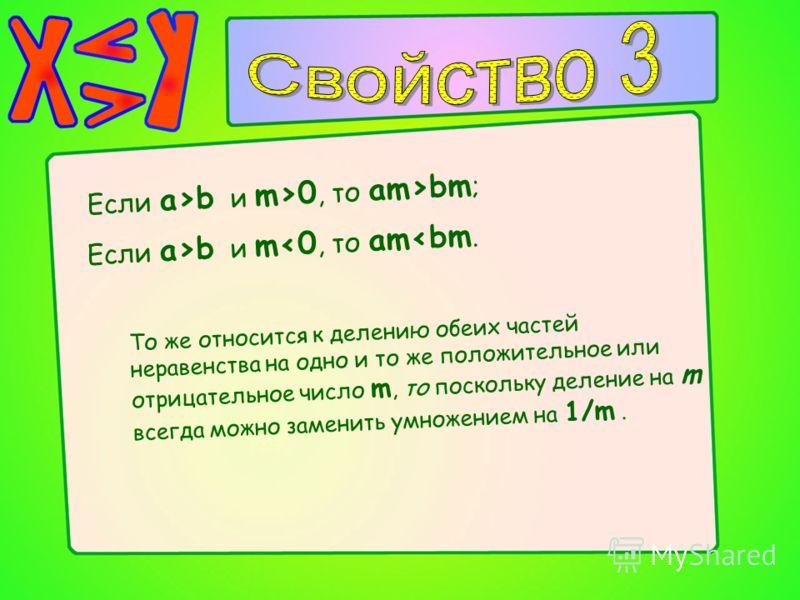 То же относится к делению обеих частей неравенства на одно и то же положительное или отрицательное число m, то поскольку деление на m всегда можно заменить умножением на 1/m. Если a>b и m>0, то am>bm ; Если a>b и m