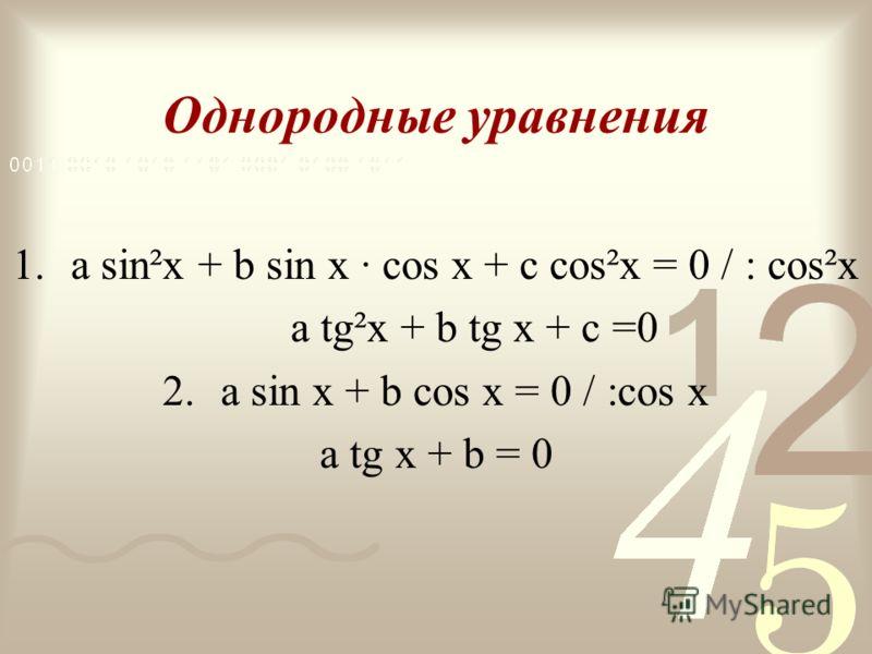 Однородные уравнения 1.a sin²x + b sin x · cos x + c cos²x = 0 / : cos²x a tg²x + b tg x + c =0 2.a sin x + b cos x = 0 / :cos x a tg x + b = 0