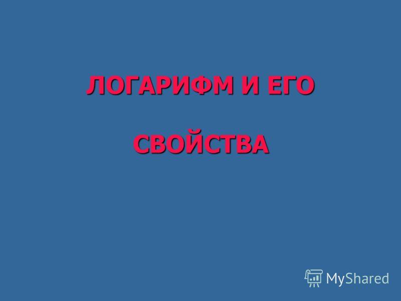 ЛОГАРИФМ И ЕГО СВОЙСТВА