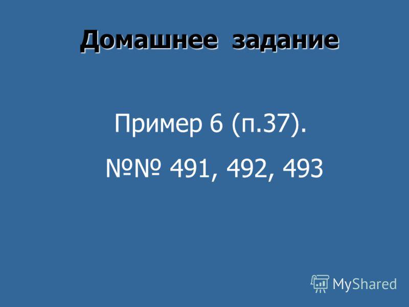 Домашнее задание Пример 6 (п.37). 491, 492, 493