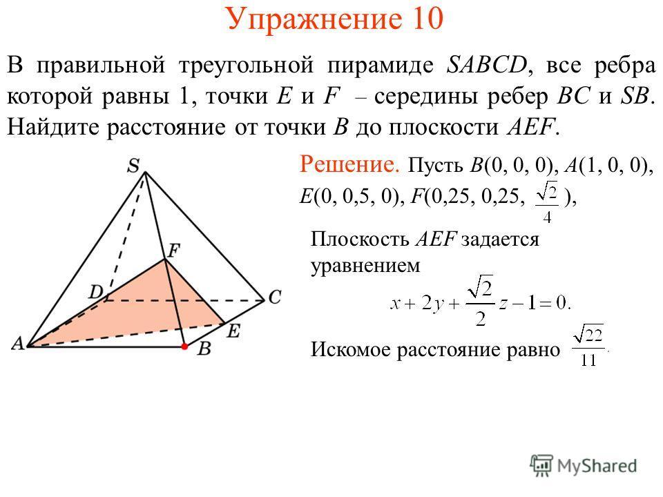 Упражнение 10 В правильной треугольной пирамиде SABCD, все ребра которой равны 1, точки E и F – середины ребер BC и SB. Найдите расстояние от точки B до плоскости AEF. Решение. Пусть B(0, 0, 0), A(1, 0, 0), E(0, 0,5, 0), F(0,25, 0,25, ), Плоскость AE