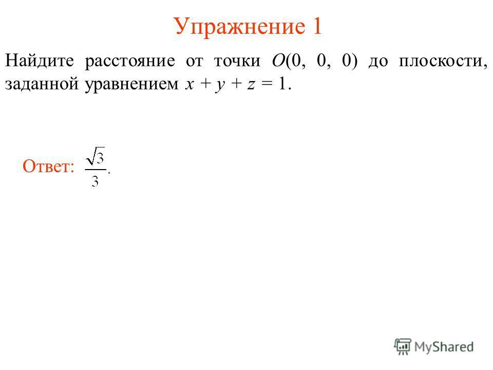 Упражнение 1 Найдите расстояние от точки O(0, 0, 0) до плоскости, заданной уравнением x + y + z = 1. Ответ: