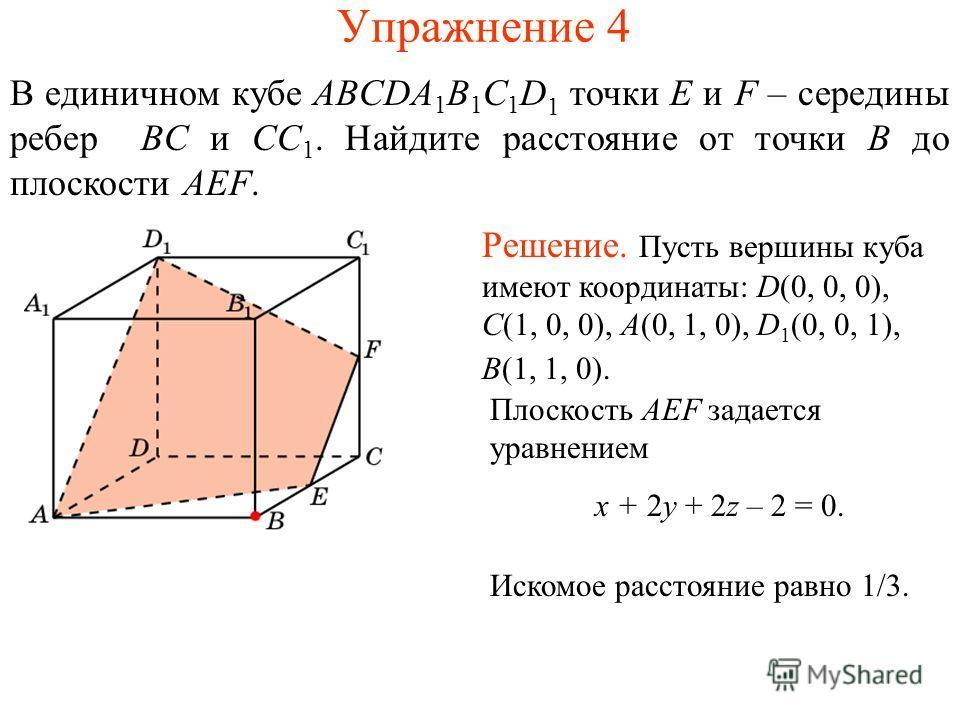 Упражнение 4 В единичном кубе ABCDA 1 B 1 C 1 D 1 точки E и F – середины ребер BC и CC 1. Найдите расстояние от точки B до плоскости AEF. Решение. Пусть вершины куба имеют координаты: D(0, 0, 0), C(1, 0, 0), A(0, 1, 0), D 1 (0, 0, 1), B(1, 1, 0). Пло