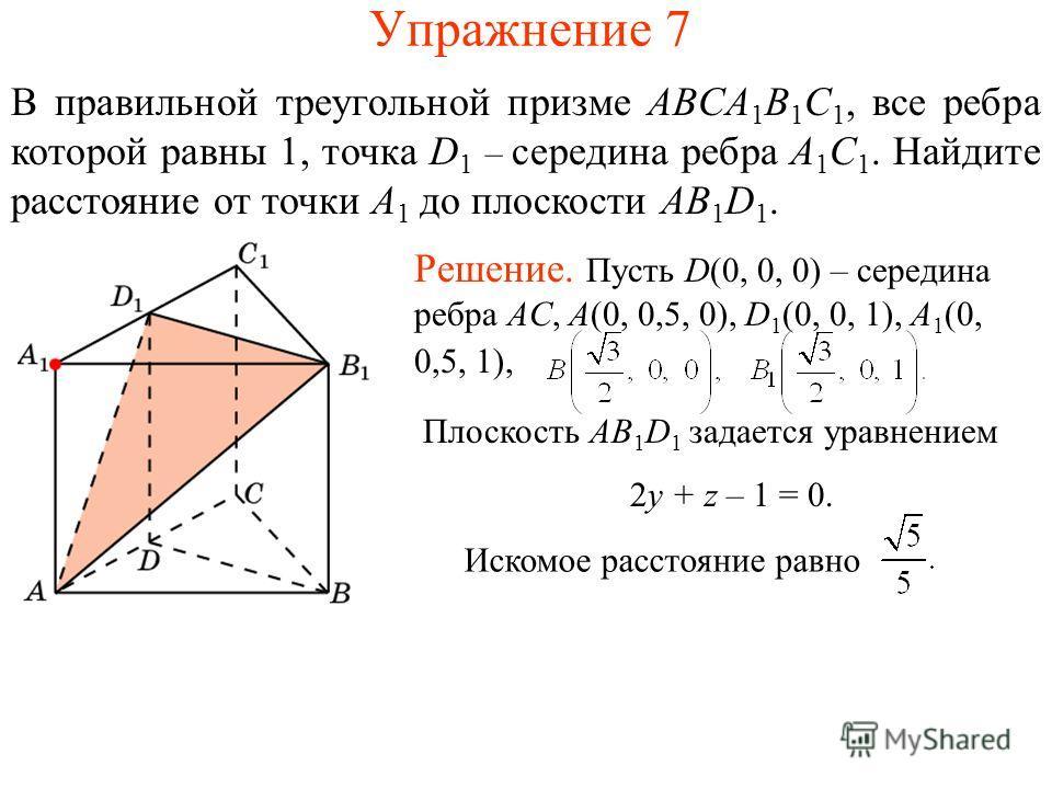 Упражнение 7 В правильной треугольной призме ABCA 1 B 1 C 1, все ребра которой равны 1, точка D 1 – середина ребра A 1 C 1. Найдите расстояние от точки A 1 до плоскости AB 1 D 1. Плоскость AB 1 D 1 задается уравнением 2y + z – 1 = 0. Искомое расстоян