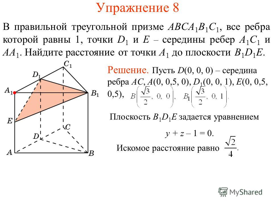 Упражнение 8 В правильной треугольной призме ABCA 1 B 1 C 1, все ребра которой равны 1, точки D 1 и E – середины ребер A 1 C 1 и AA 1. Найдите расстояние от точки A 1 до плоскости B 1 D 1 E. Плоскость B 1 D 1 E задается уравнением y + z – 1 = 0. Иско