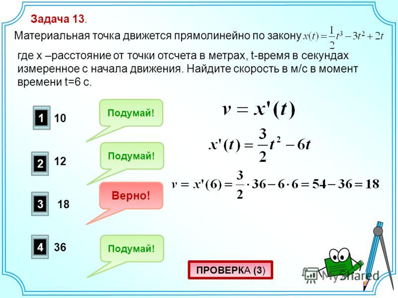 Задача 13. Материальная точка движется прямолинейно по закону где x –расстояние от точки отсчета в метрах, t-время в секундах измеренное с начала движения. Найдите скорость в м/с в момент времени t=6 c. 1 2 3 4 Подумай! Верно! Подумай! 18 10 12 36 ПР