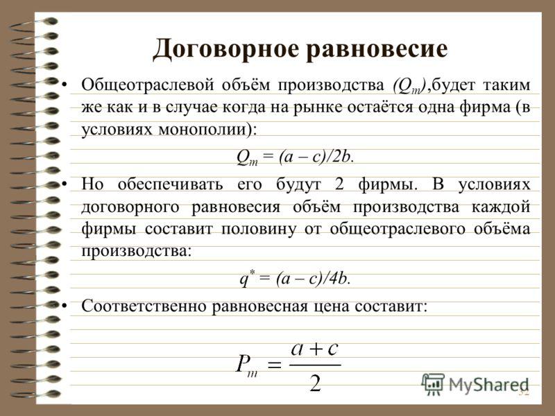 32 Договорное равновесие Общеотраслевой объём производства (Q m ),будет таким же как и в случае когда на рынке остаётся одна фирма (в условиях монополии): Q m = (a – c)/2b. Но обеспечивать его будут 2 фирмы. В условиях договорного равновесия объём пр