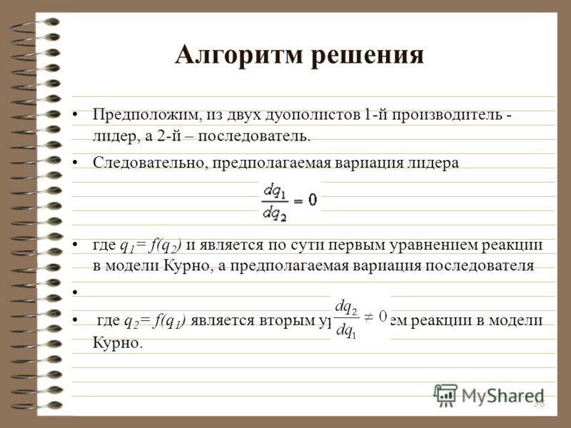 38 Алгоритм решения Предположим, из двух дуополистов 1-й производитель - лидер, а 2-й – последователь. Следовательно, предполагаемая вариация лидера где q 1 = f(q 2 ) и является по сути первым уравнением реакции в модели Курно, а предполагаемая вариа