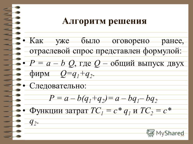39 Алгоритм решения Как уже было оговорено ранее, отраслевой спрос представлен формулой: Р = a – b Q, где Q – общий выпуск двух фирм Q=q 1 +q 2. Следовательно: Р = a – b(q 1 +q 2 )= a – bq 1 – bq 2 Функции затрат ТC 1 = c* q 1 и ТC 2 = c* q 2.