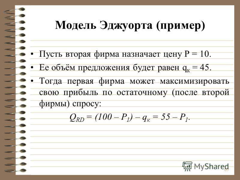 65 Модель Эджуорта (пример) Пусть вторая фирма назначает цену Р = 10. Ее объём предложения будет равен q к = 45. Тогда первая фирма может максимизировать свою прибыль по остаточному (после второй фирмы) спросу: Q RD = (100 – Р 1 ) – q к = 55 – Р 1.