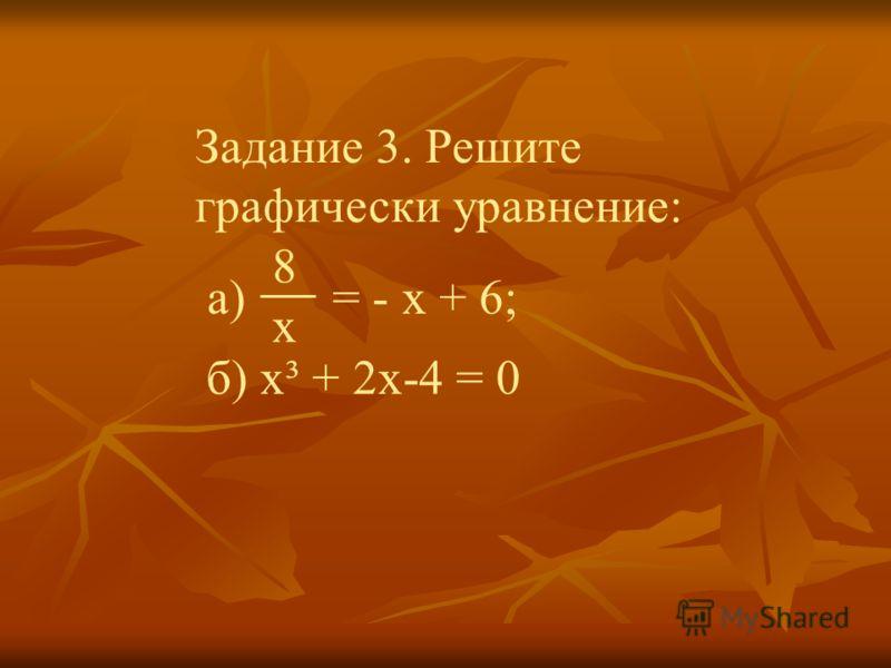 Задание 3. Решите графически уравнение: б) x³ + 2x-4 = 0 8x8x а) = - x + 6;