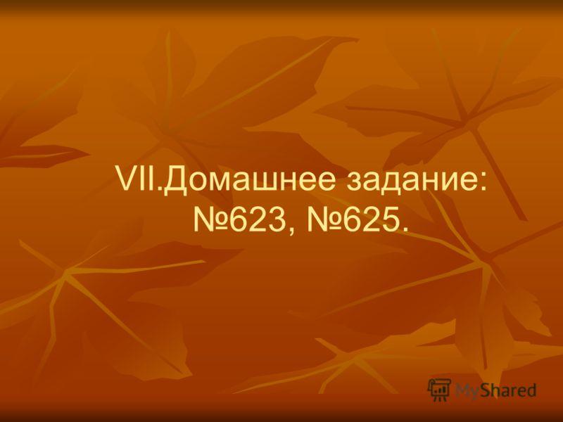 VII.Домашнее задание: 623, 625.