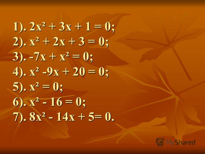 1). 2х² + 3х + 1 = 0; 2). х² + 2х + 3 = 0; 3). -7х + х² = 0; 4). х² -9х + 20 = 0; 5). х² = 0; 6). х² - 16 = 0; 7). 8х² - 14х + 5= 0.