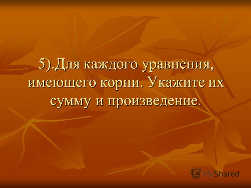 5).Для каждого уравнения, имеющего корни. Укажите их сумму и произведение.