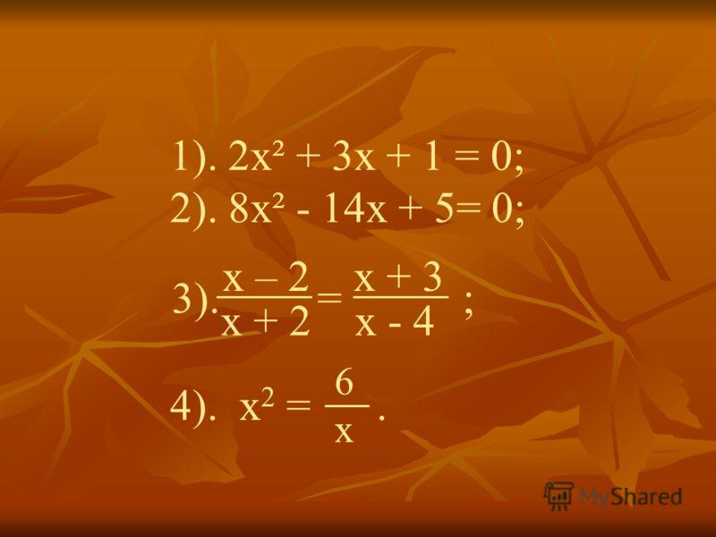 1). 2х² + 3х + 1 = 0; 2). 8х² - 14х + 5= 0; 3). = ; x – 2 x + 3 x + 2 x - 4 4). x 2 =. 6x6x