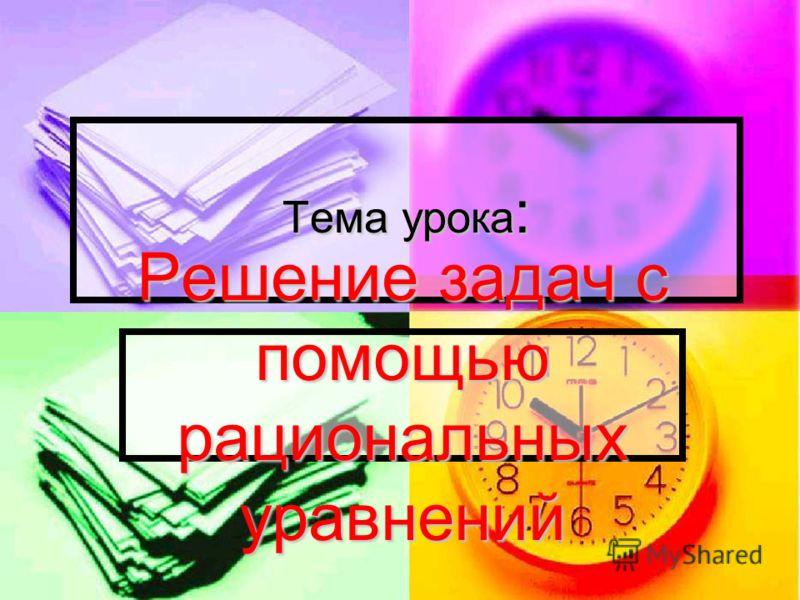 Тема урока : Решение задач с помощью рациональных уравнений