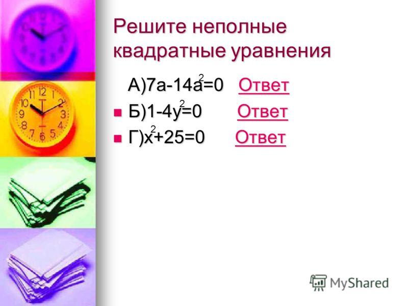 Решите неполные квадратные уравнения А)7а-14а=0 Ответ А)7а-14а=0 ОтветОтвет Б)1-4у=0 Ответ Б)1-4у=0 ОтветОтвет Г)х+25=0 Ответ Г)х+25=0 ОтветОтвет 2 2 2