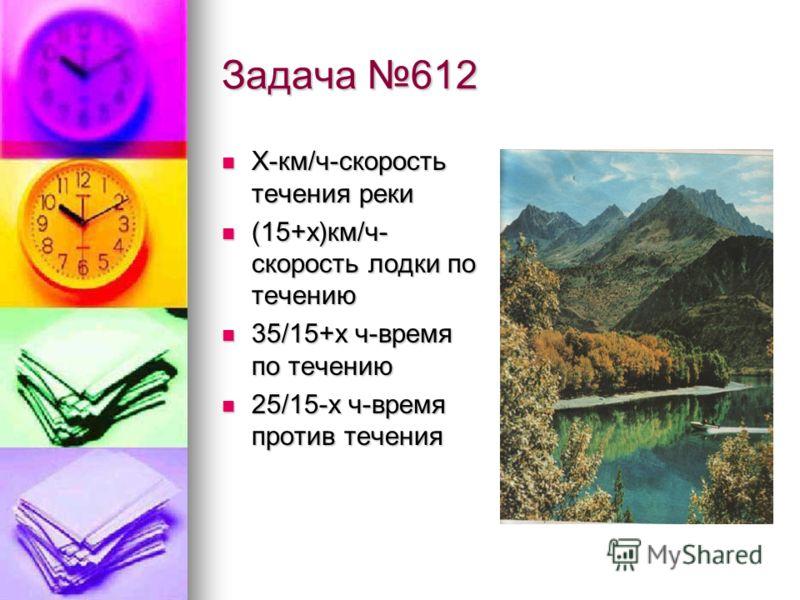 Задача 612 Х-км/ч-скорость течения реки Х-км/ч-скорость течения реки (15+х)км/ч- скорость лодки по течению (15+х)км/ч- скорость лодки по течению 35/15+х ч-время по течению 35/15+х ч-время по течению 25/15-х ч-время против течения 25/15-х ч-время прот